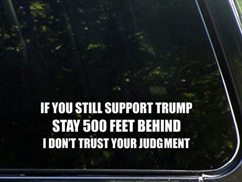 Vinyl Die Cut Decal/ Bumper Sticker For Windows, Cars, Trucks, Laptops, Etc. – If You Still Support Trump Stay 500 Feet Behind I Don't Trust Your Judgement – 8-3/4″ x 2-3/4″